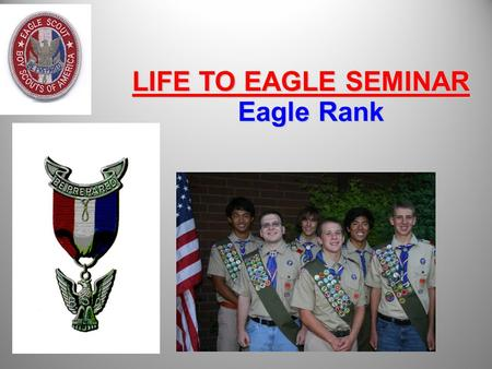 Eagle Rank LIFE TO EAGLE SEMINAR. Session Objectives Review the requirements for Eagle Rank Review the revised Eagle Service Project Review 2010 Eagle.