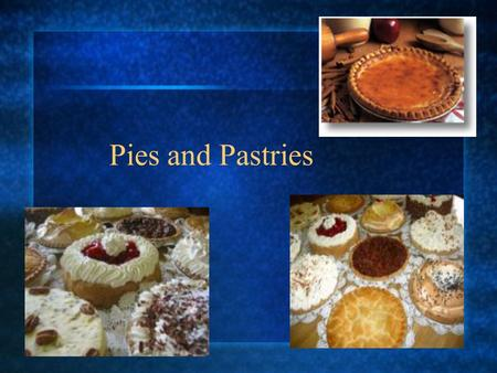 Pies and Pastries. Pastry: A large variety of baked products made from dough rich in fat.