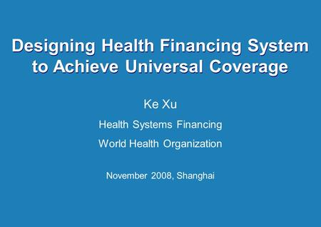 Health System Financing 1 |1 | Designing Health Financing System to Achieve Universal Coverage Ke Xu Health Systems Financing World Health Organization.