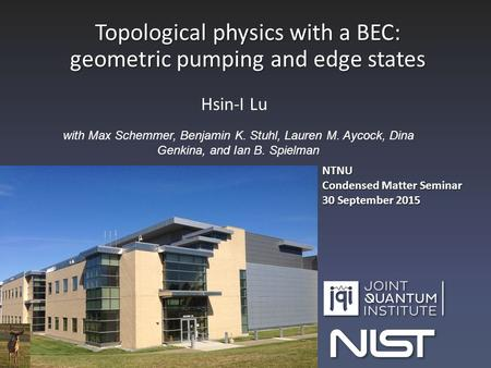 Topological physics with a BEC: geometric pumping and edge states Hsin-I Lu with Max Schemmer, Benjamin K. Stuhl, Lauren M. Aycock, Dina Genkina, and Ian.