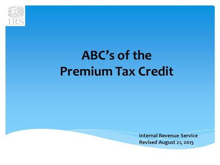 Internal Revenue Service Revised August 21, 2015 ABC's of the Premium Tax Credit.