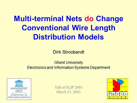 Dirk Stroobandt Ghent University Electronics and Information Systems Department Multi-terminal Nets do Change Conventional Wire Length Distribution Models.