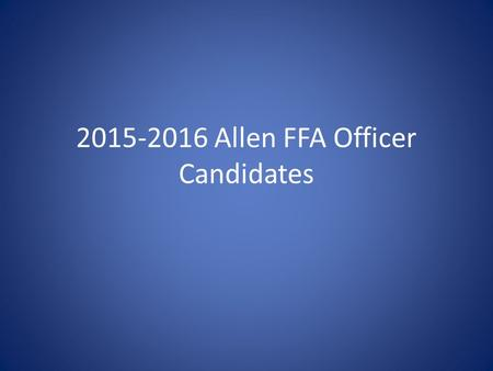 2015-2016 Allen FFA Officer Candidates. Jordan Adams 11 th Grade 3rd Year Allen FFA Member LDE's: *Agriculture Issues Forum- Area V 2012-2013 *Junior.