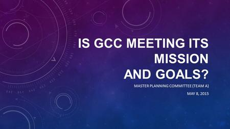 IS GCC MEETING ITS MISSION AND GOALS? MASTER PLANNING COMMITTEE (TEAM A) MAY 8, 2015.