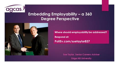 Embedding Employability – a 360 Degree Perspective Sue Taylor, Senior Careers Adviser Edge Hill University Where should employability be addressed? Respond.