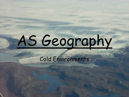 AS Geography Cold Environments. True or False? 1. 20,000 years ago a third of the land surface of the earth was covered by snow and ice – this included.