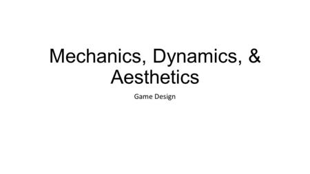 Mechanics, Dynamics, & Aesthetics Game Design. Framework Mechanics describes the particular components of the game, at the level of data representation.