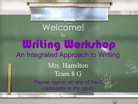 Welcome! to Writing Workshop Please sign-in on any of the 2 clipboards in the room An Integrated Approach to Writing Mrs. Hamilton Team 8 G.