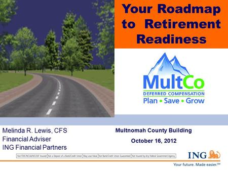 The Road to Your Retirement Mapping Your Retirement Income Resources Melinda R. Lewis, CFS Financial Adviser ING Financial Partners Your Roadmap to Retirement.