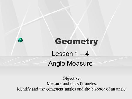 Geometry Lesson 1 – 4 Angle Measure Objective: Measure and classify angles. Identify and use congruent angles and the bisector of an angle.