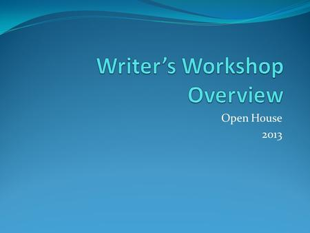Open House 2013. What is Writer's Workshop? Writer's Workshop is a framework for writing instruction and practice in the classroom.