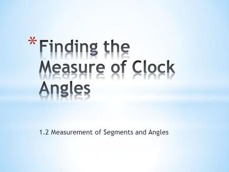 1.2 Measurement of Segments and Angles. * There are many ways to find the measure of the angle formed by the hands of an analog clock. * You may use one.