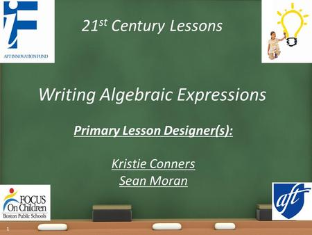 21 st Century Lessons Writing Algebraic Expressions Primary Lesson Designer(s): Kristie Conners Sean Moran 1.