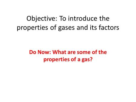 Objective: To introduce the properties of gases and its factors Do Now: What are some of the properties of a gas?