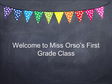 Welcome to Miss Orso's First Grade Class. My Experience Elementary PK-4 and Special Education PK-8 from Kutztown University Masters in Education from.