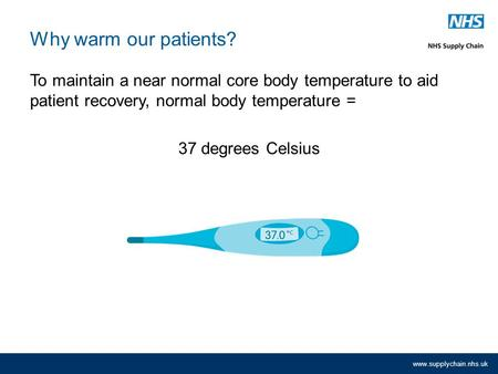 Www.supplychain.nhs.uk Why warm our patients? To maintain a near normal core body temperature to aid patient recovery, normal body temperature = 37 degrees.