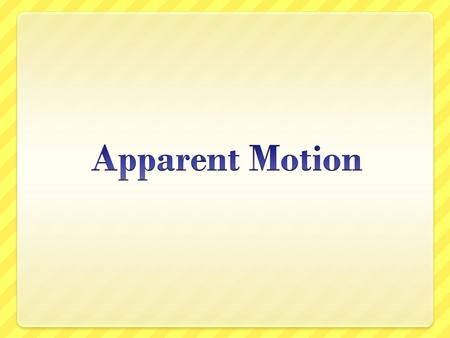 What is apparent motion? Important to understand what we see and what is actually happening. Apparent motion is what we see from Earth Actual motion is.
