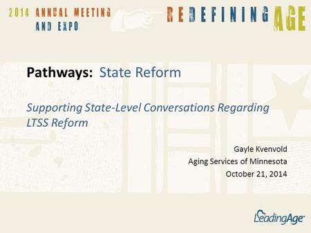 Pathways: State Reform Supporting State-Level Conversations Regarding LTSS Reform Gayle Kvenvold Aging Services of Minnesota October 21, 2014 1.