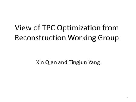 View of TPC Optimization from Reconstruction Working Group Xin Qian and Tingjun Yang 1.