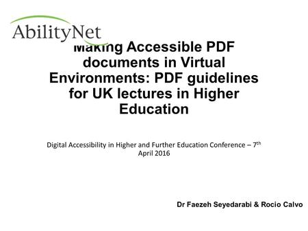 Dr Faezeh Seyedarabi & Rocio Calvo Digital Accessibility in Higher and Further Education Conference – 7 th April 2016 Making Accessible PDF documents in.