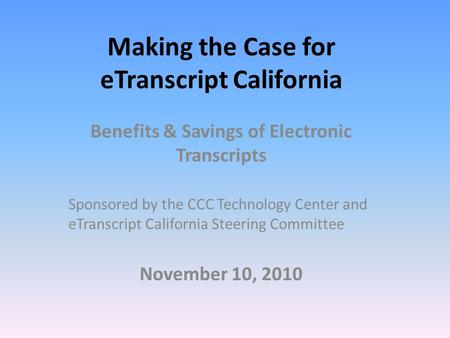 Making the Case for eTranscript California Benefits & Savings of Electronic Transcripts Sponsored by the CCC Technology Center and eTranscript California.