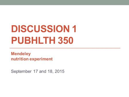 DISCUSSION 1 PUBHLTH 350 Mendeley nutrition experiment September 17 and 18, 2015.