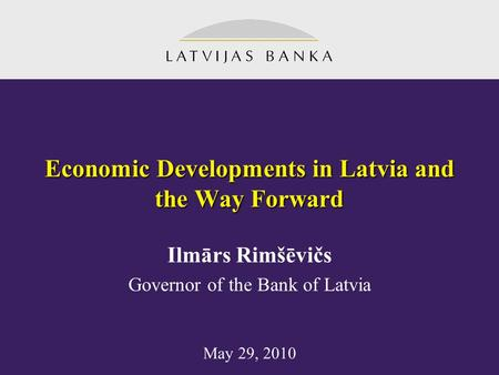 Economic Developments in Latvia and the Way Forward May 29, 2010 Ilmārs Rimšēvičs Governor of the Bank of Latvia.