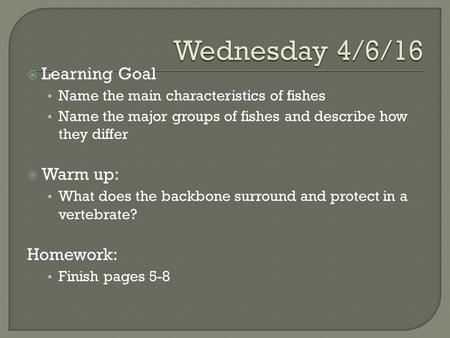  Learning Goal Name the main characteristics of fishes Name the major groups of fishes and describe how they differ  Warm up: What does the backbone.