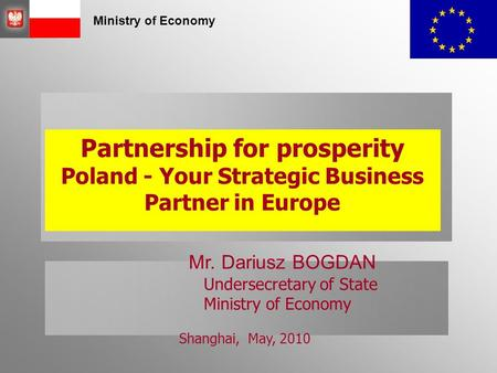 Ministry of Economy Partnership for prosperity Poland - Your Strategic Business Partner in Europe Mr. Dariusz BOGDAN Undersecretary of State Ministry of.