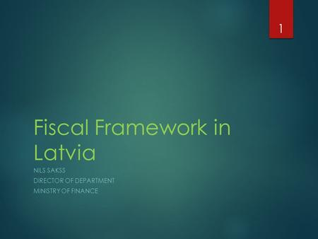 Fiscal Framework in Latvia NILS SAKSS DIRECTOR OF DEPARTMENT MINISTRY OF FINANCE 1.