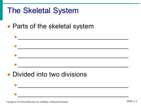 The Skeletal System Slide 5.1 Copyright © 2003 Pearson Education, Inc. publishing as Benjamin Cummings  Parts of the skeletal system  ____________________________________.
