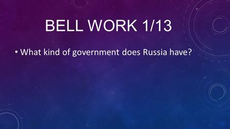 BELL WORK 1/13 What kind of government does Russia have?