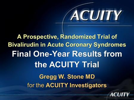 Gregg W. Stone MD for the ACUITY Investigators A Prospective, Randomized Trial of Bivalirudin in Acute Coronary Syndromes Final One-Year Results from the.