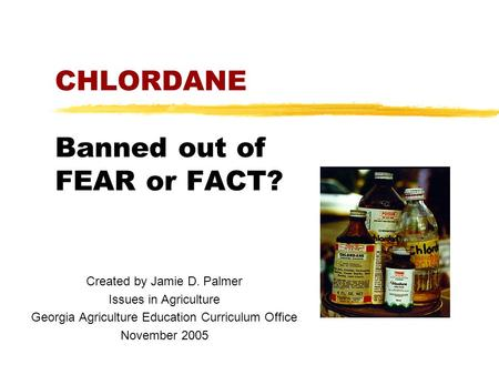 CHLORDANE Banned out of FEAR or FACT? Created by Jamie D. Palmer Issues in Agriculture Georgia Agriculture Education Curriculum Office November 2005.