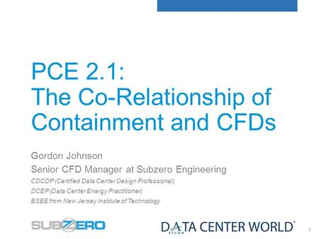 1 PCE 2.1: The Co-Relationship of Containment and CFDs Gordon Johnson Senior CFD Manager at Subzero Engineering CDCDP (Certified Data Center Design Professional)