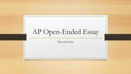 AP Open-Ended Essay Tips and tricks. The approach When going into a trial situation, if you were the lawyer, you wouldn't want to give vague, generalized.