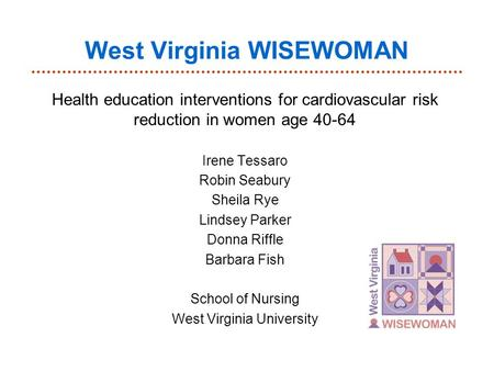 West Virginia WISEWOMAN Health education interventions for cardiovascular risk reduction in women age 40-64 Irene Tessaro Robin Seabury Sheila Rye Lindsey.