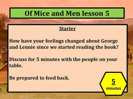 Of Mice and Men lesson 5 Starter How have your feelings changed about George and Lennie since we started reading the book? Discuss for 5 minutes with the.