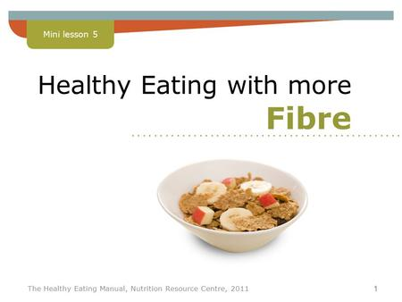 Lesson 5 The Healthy Eating Manual, Nutrition Resource Centre, 2011 1 Healthy Eating with more Fibre Mini lesson 5........................