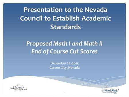 Presentation to the Nevada Council to Establish Academic Standards Proposed Math I and Math II End of Course Cut Scores December 22, 2015 Carson City,