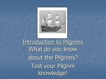 Introduction to Pilgrims What do you know about the Pilgrims? Test your Pilgrim knowledge!