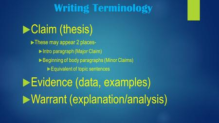 Writing Terminology  Claim (thesis)  These may appear 2 places-  Intro paragraph (Major Claim)  Beginning of body paragraphs (Minor Claims)  Equivalent.