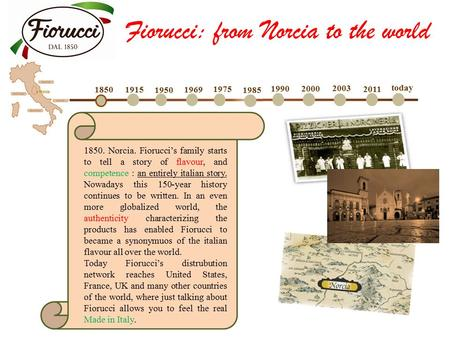 1850 1915 1950 1969 1975 1985 1990 2000 2003 2011 today 1850. Norcia. Fiorucci's family starts to tell a story of flavour, and competence : an entirely.