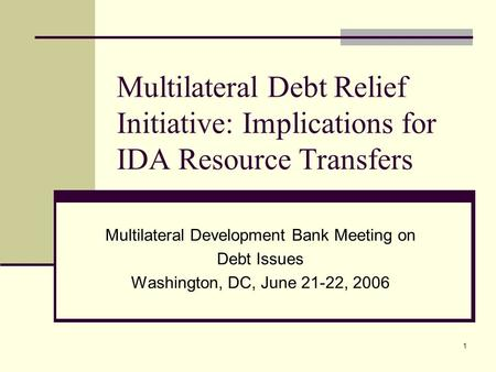 1 Multilateral Debt Relief Initiative: Implications for IDA Resource Transfers Multilateral Development Bank Meeting on Debt Issues Washington, DC, June.