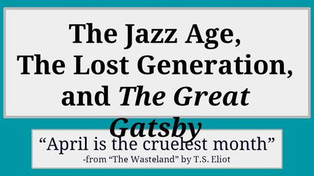 """April is the cruelest month"" -from ""The Wasteland"" by T.S. Eliot The Jazz Age, The Lost Generation, and The Great Gatsby."