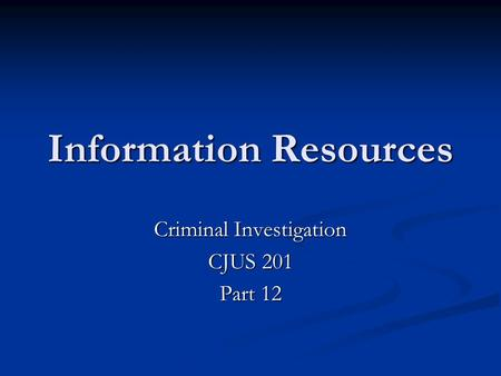 Information Resources Criminal Investigation CJUS 201 Part 12.
