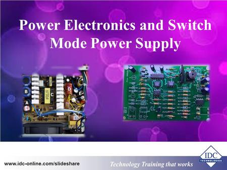 Technology Training that Works www.idc-online.com/slideshare Power Electronics and Switch Mode Power Supply.