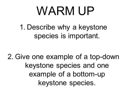WARM UP 1.Describe why a keystone species is important. 2.Give one example of a top-down keystone species and one example of a bottom-up keystone species.