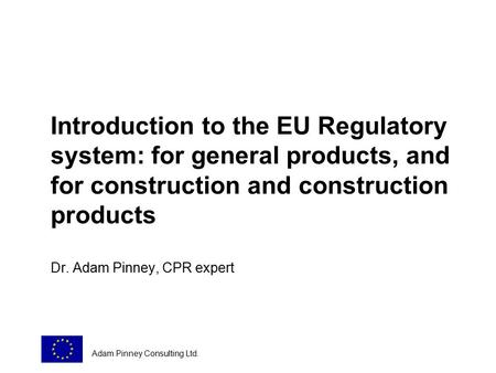 Introduction to the EU Regulatory system: for general products, and for construction and construction products Dr. Adam Pinney, CPR expert Adam Pinney.