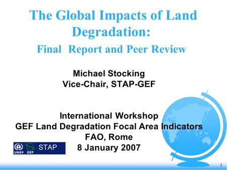1 The Global Impacts of Land Degradation: Final Report and Peer Review Michael Stocking Vice-Chair, STAP-GEF International Workshop GEF Land Degradation.